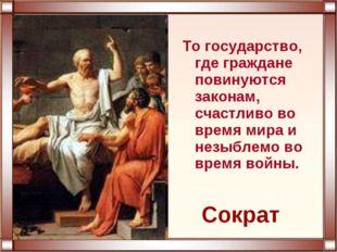 То государство, где граждане повинуются законам, счастливо во время мира и не