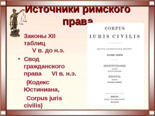 Источники римского права Законы XII таблиц V в. до н.э. Свод гражданского пра