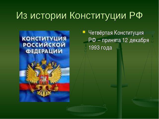 Из истории Конституции РФ Четвёртая Конституция РФ – принята 12 декабря 1993...
