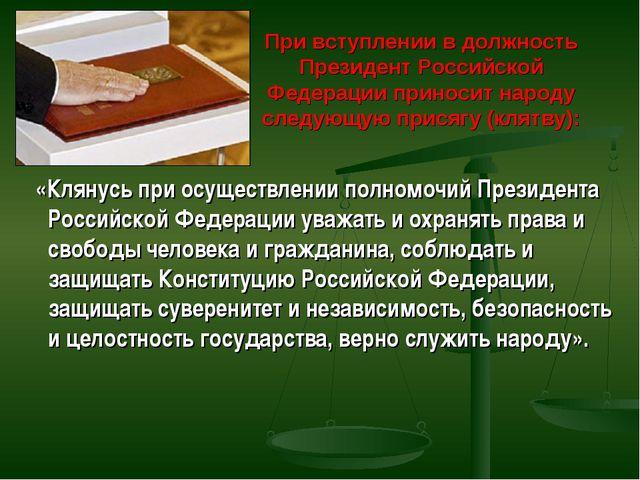При вступлении в должность Президент Российской Федерации приносит народу сле...