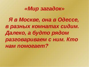 «Мир загадок» Я в Москве, она в Одессе, в разных комнатах сидим. Далеко, а бу