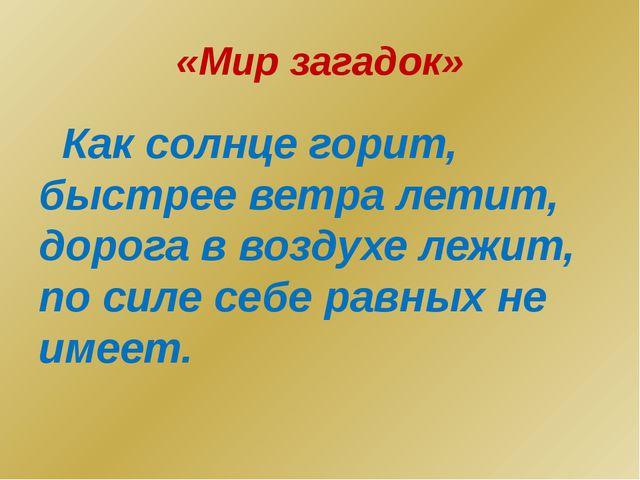 «Мир загадок» Как солнце горит, быстрее ветра летит, дорога в воздухе лежит,...