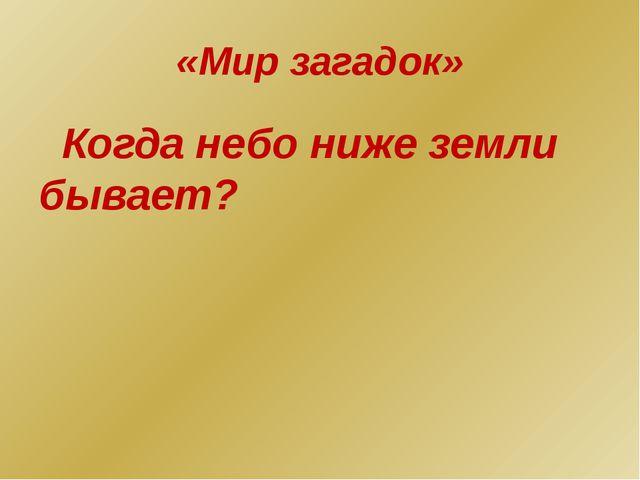 «Мир загадок» Когда небо ниже земли бывает?