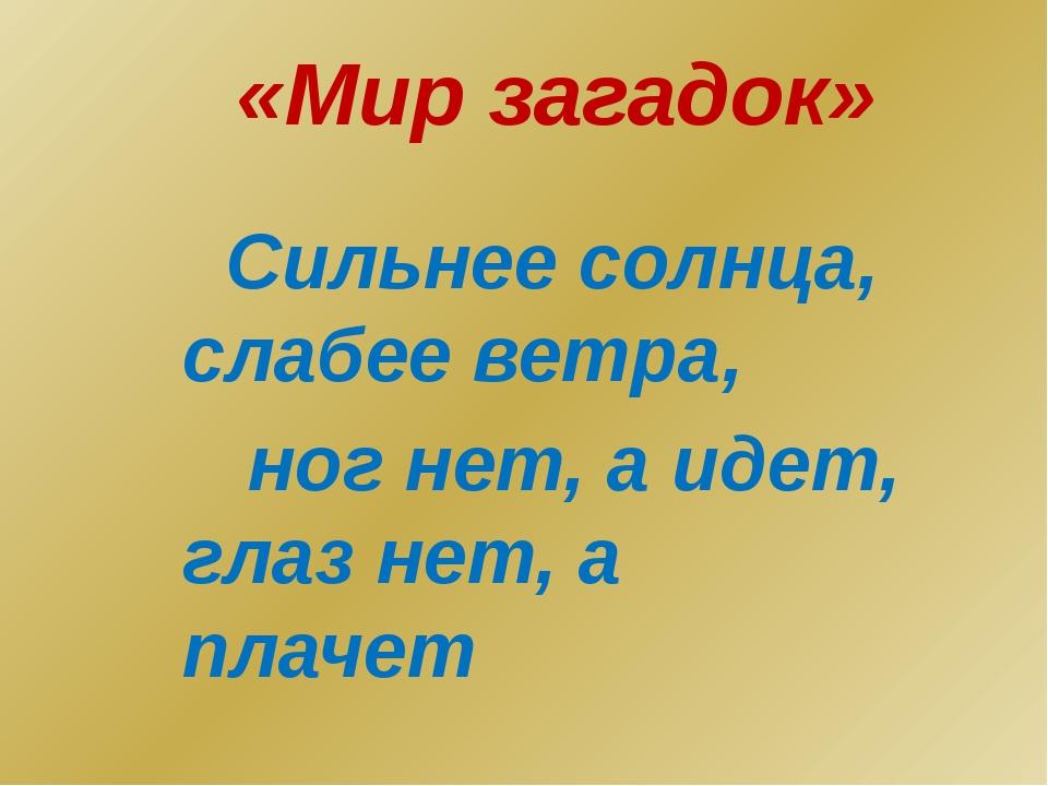 «Мир загадок» Сильнее солнца, слабее ветра, ног нет, а идет, глаз нет, а плачет