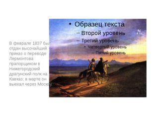 В феврале 1837 был отдан высочайший приказ о переводе Лермонтова прапорщиком