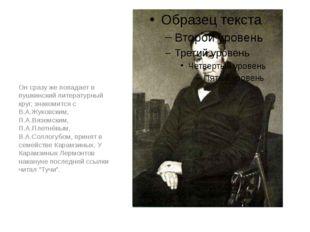 Он сразу же попадает в пушкинский литературный круг, знакомится с В.А.Жуковск