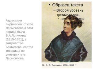 Адресатом лирических стихов Лермонтова в этот период была В.А.Лопухина (1815-