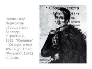 """После 1832 Лермонтов обращается к балладе (""""Тростник"""", 1832; """"Желанье"""" - """"Отв"""