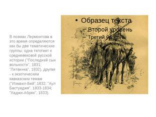 В поэмах Лермонтова в это время определяются как бы две тематические группы: