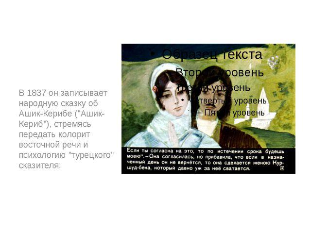"""В 1837 он записывает народную сказку об Ашик-Керибе (""""Ашик-Кериб""""), стремясь..."""