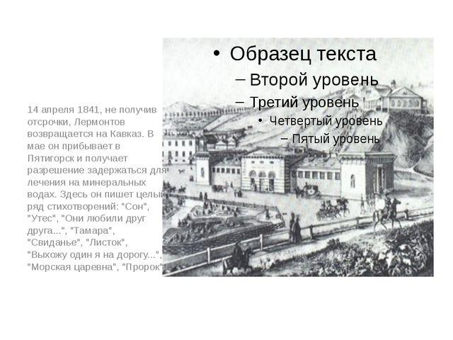 14 апреля 1841, не получив отсрочки, Лермонтов возвращается на Кавказ. В мае...
