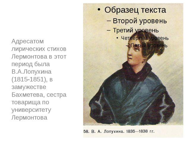 Адресатом лирических стихов Лермонтова в этот период была В.А.Лопухина (1815-...