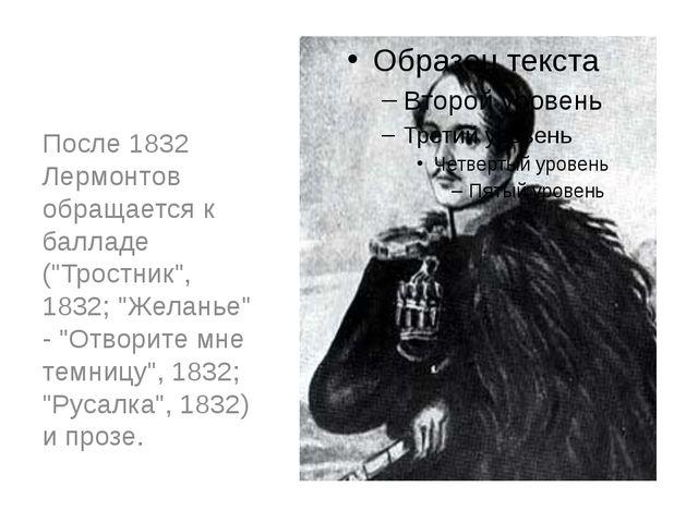 """После 1832 Лермонтов обращается к балладе (""""Тростник"""", 1832; """"Желанье"""" - """"Отв..."""