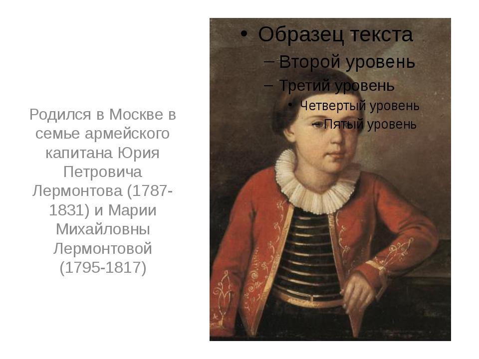 Родился в Москве в семье армейского капитана Юрия Петровича Лермонтова (1787-...