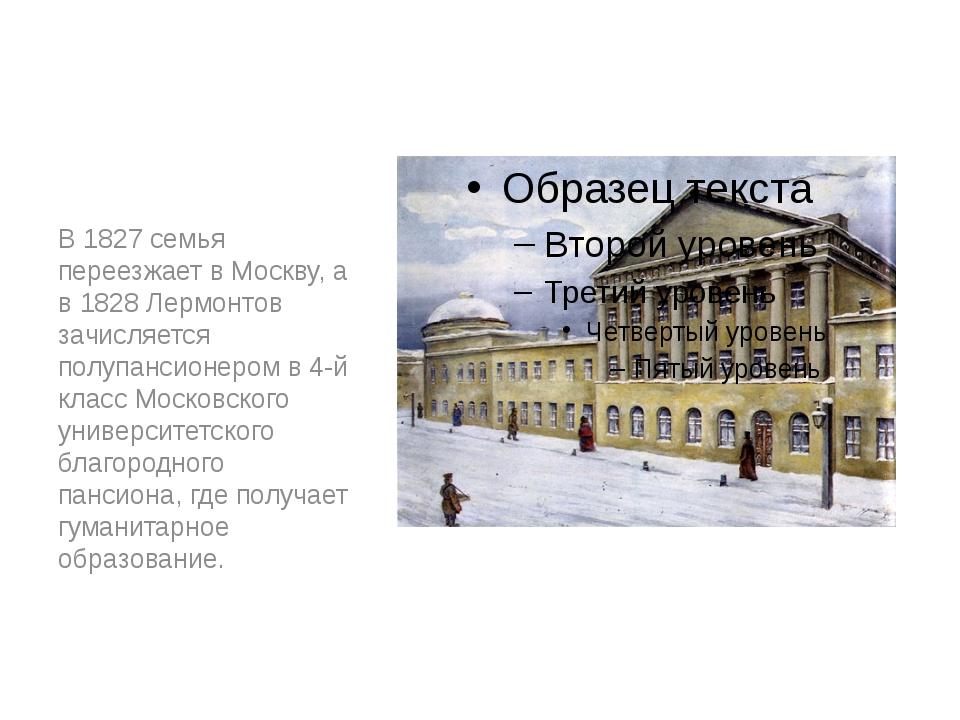 В 1827 семья переезжает в Москву, а в 1828 Лермонтов зачисляется полупансионе...