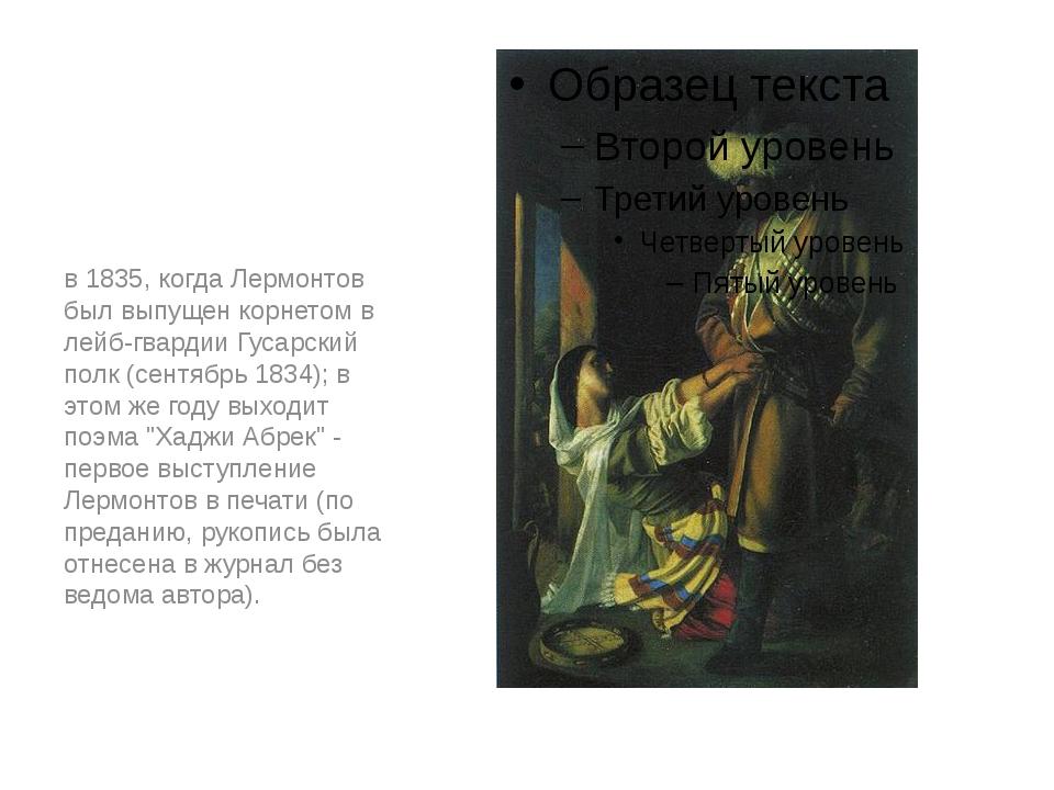 в 1835, когда Лермонтов был выпущен корнетом в лейб-гвардии Гусарский полк (с...