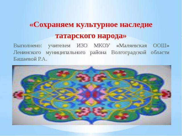 «Сохраняем культурное наследие татарского народа» Выполнено: учителем ИЗО МКО...