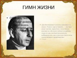 ГИМН ЖИЗНИ «Для Константина Симонова, написавшего в стихах «Чужого горя не бы