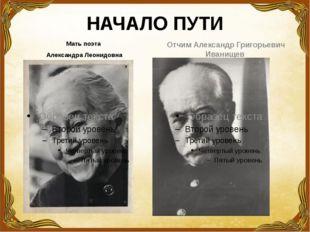 НАЧАЛО ПУТИ Мать поэта Александра Леонидовна Отчим Александр Григорьевич Иван