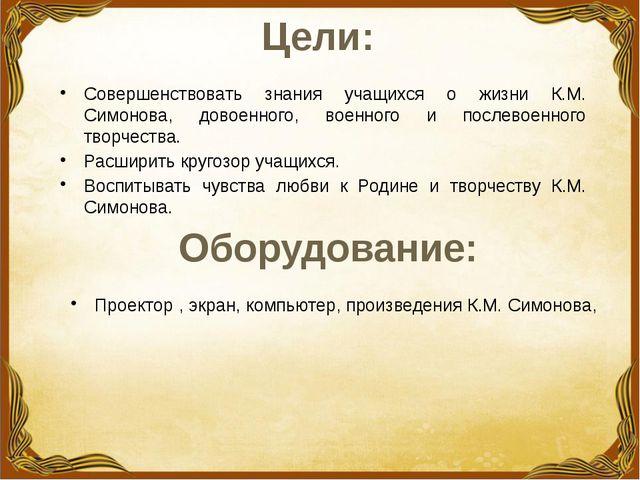 Цели: Совершенствовать знания учащихся о жизни К.М. Симонова, довоенного, вое...