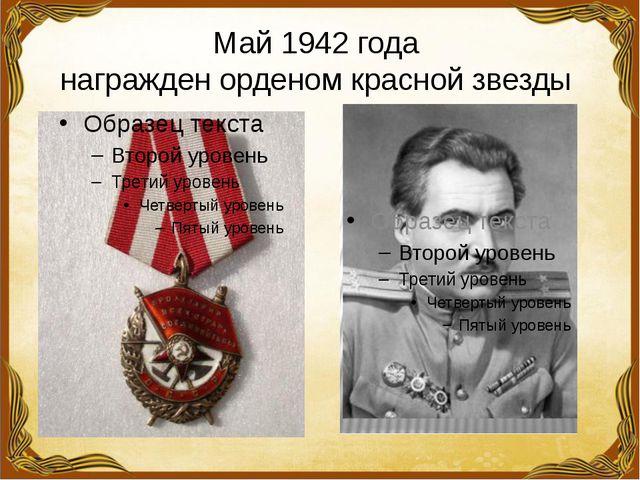 Май 1942 года награжден орденом красной звезды