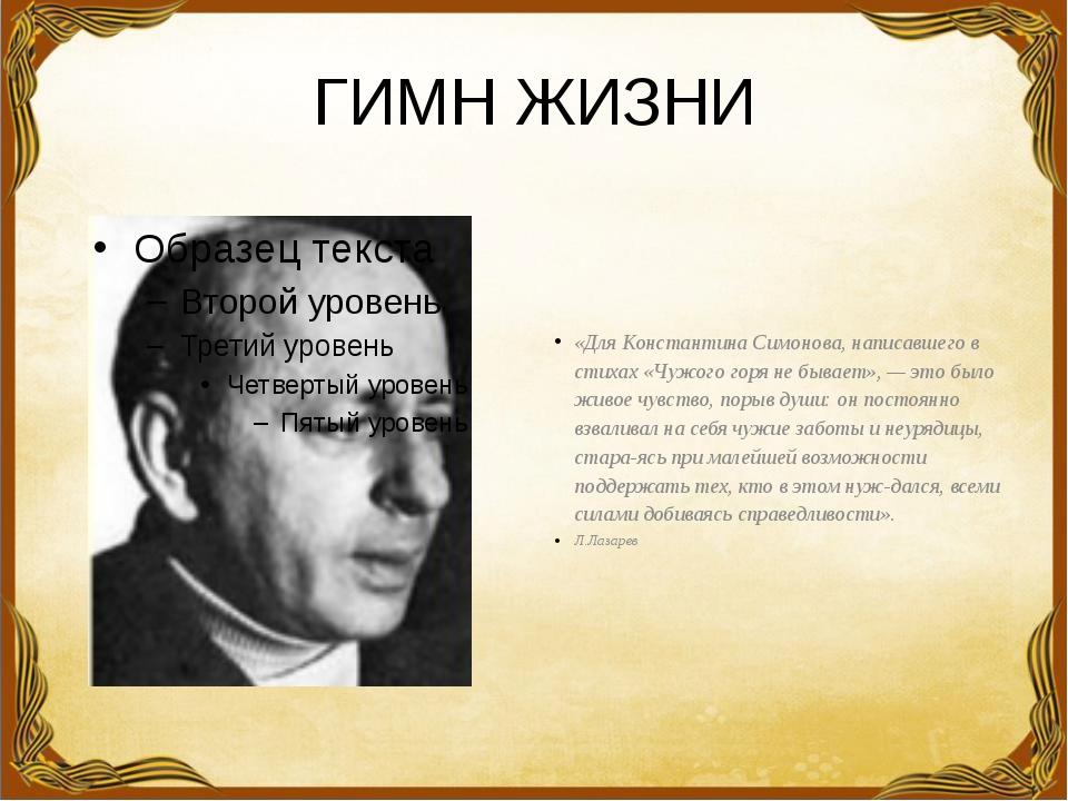 ГИМН ЖИЗНИ «Для Константина Симонова, написавшего в стихах «Чужого горя не бы...