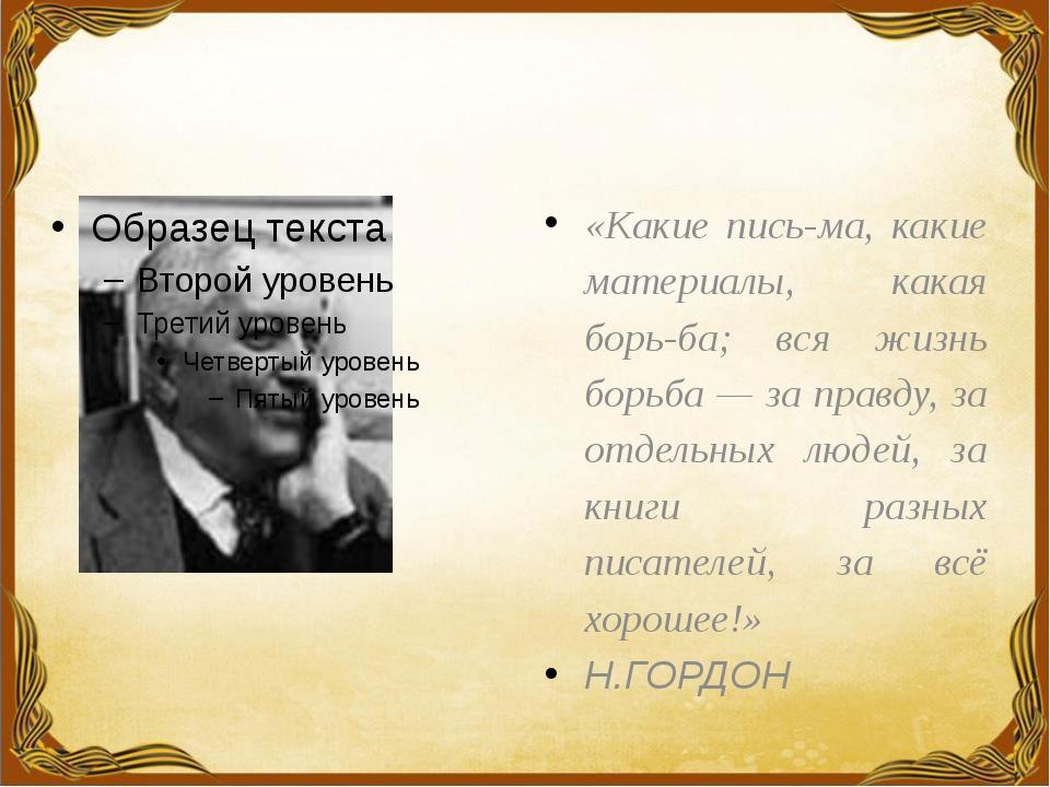 «Какие письма, какие материалы, какая борьба; вся жизнь борьба — за правду...
