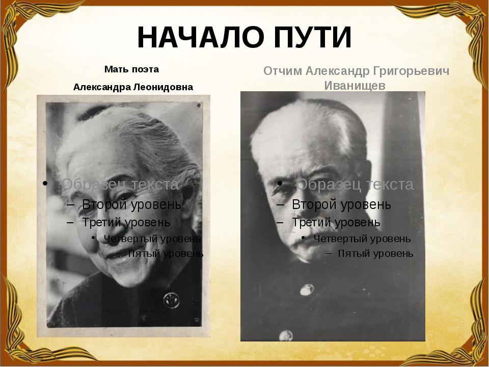 НАЧАЛО ПУТИ Мать поэта Александра Леонидовна Отчим Александр Григорьевич Иван...