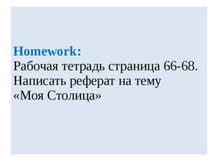 Homework: Рабочая тетрадь страница 66-68. Написать реферат на тему «Моя Столи