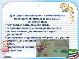 Для развития сенсорно – математических преставлений использовать LEGO- констр