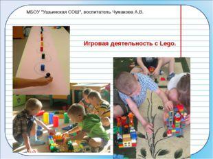 """Игровая деятельность с Lego. МБОУ """"Ушьинская СОШ"""", воспитатель Чумакова А.В."""