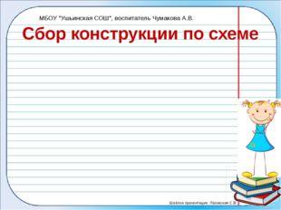 """Сбор конструкции по схеме МБОУ """"Ушьинская СОШ"""", воспитатель Чумакова А.В. Шаб"""