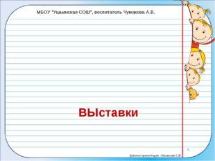 """ВЫставки МБОУ """"Ушьинская СОШ"""", воспитатель Чумакова А.В. Шаблон презентации:"""