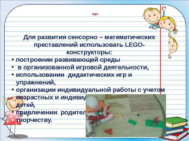 Для развития сенсорно – математических преставлений использовать LEGO- констр...