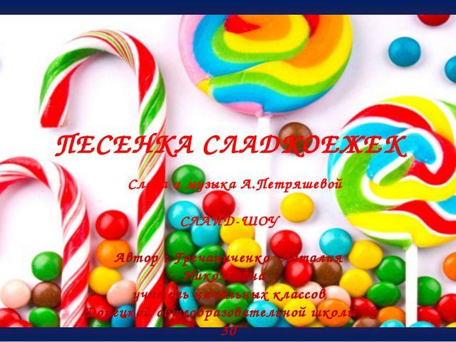 ПЕСЕНКА СЛАДКОЕЖЕК Автор : Гречаниченко Наталия Николаевна , учитель начальн...