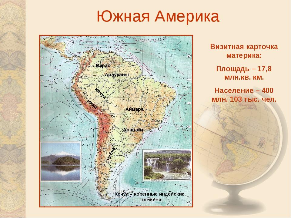 Южная Америка Визитная карточка материка: Площадь – 17,8 млн.кв. км. Населени...