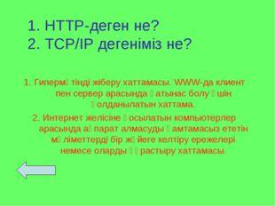 1. HTTP-деген не? 2. TCP/IP дегеніміз не? 1. Гипермәтінді жіберу хаттамасы. W