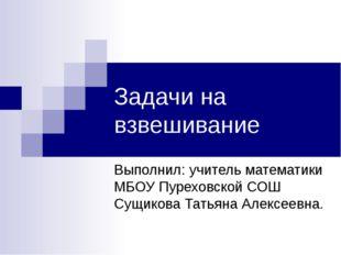Задачи на взвешивание Выполнил: учитель математики МБОУ Пуреховской СОШ Сущик