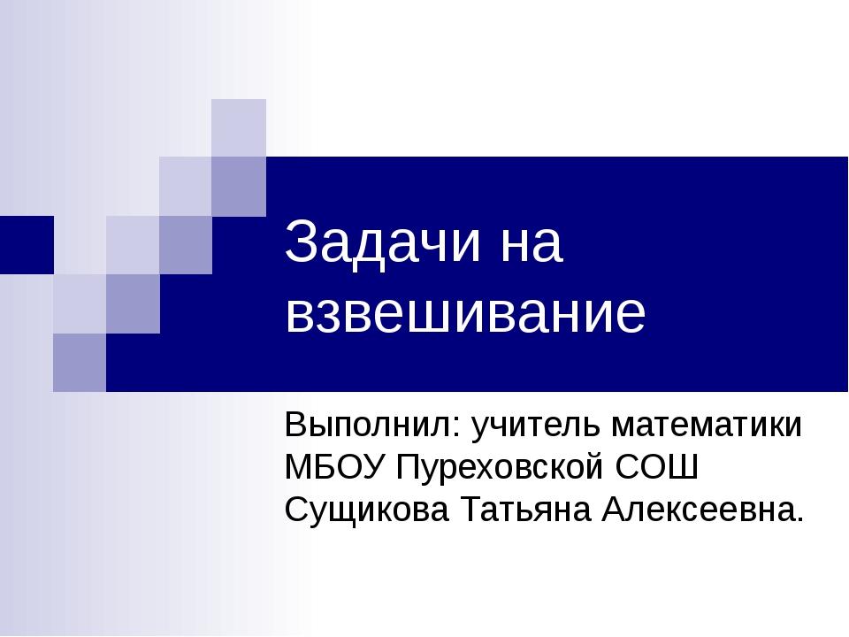 Задачи на взвешивание Выполнил: учитель математики МБОУ Пуреховской СОШ Сущик...