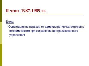 II этап 1987-1989 гг. Цель: Ориентация на переход от административных методов