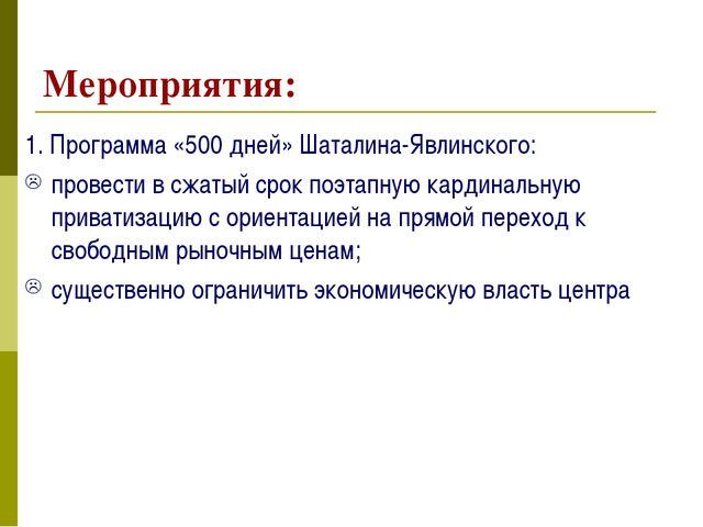 Мероприятия: 1. Программа «500 дней» Шаталина-Явлинского: провести в сжатый с...