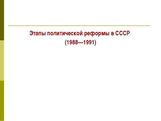 Этапы политической реформы в СССР (1988—1991)