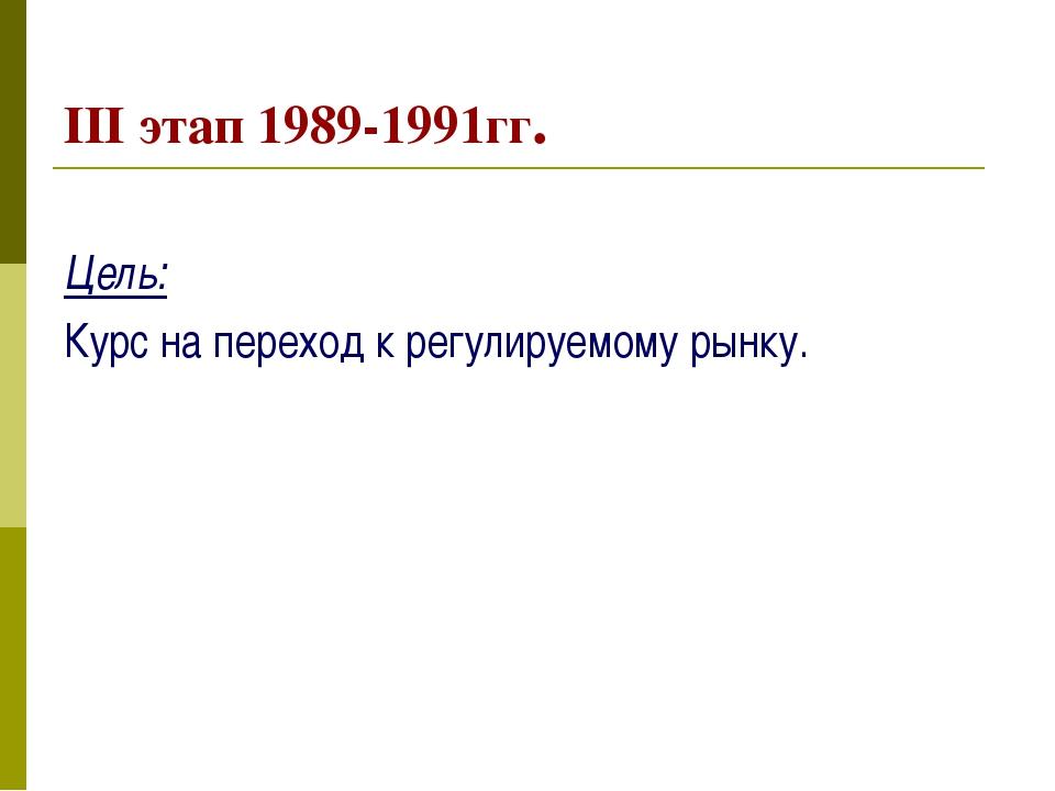 III этап 1989-1991гг. Цель: Курс на переход к регулируемому рынку.