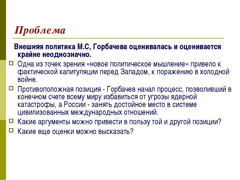 Проблема Внешняя политика М.С, Горбачева оценивалась и оценивается крайне нео...