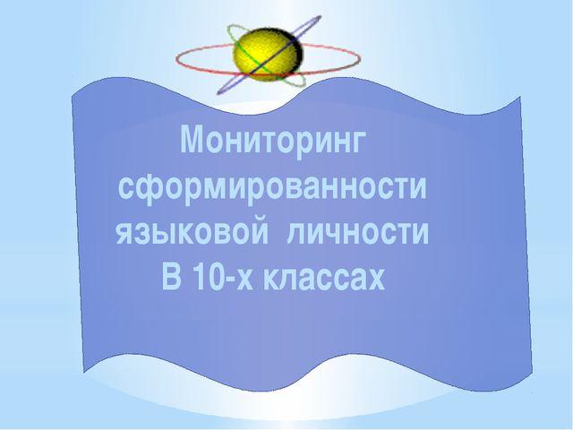 Мониторинг сформированности языковой личности В 10-х классах