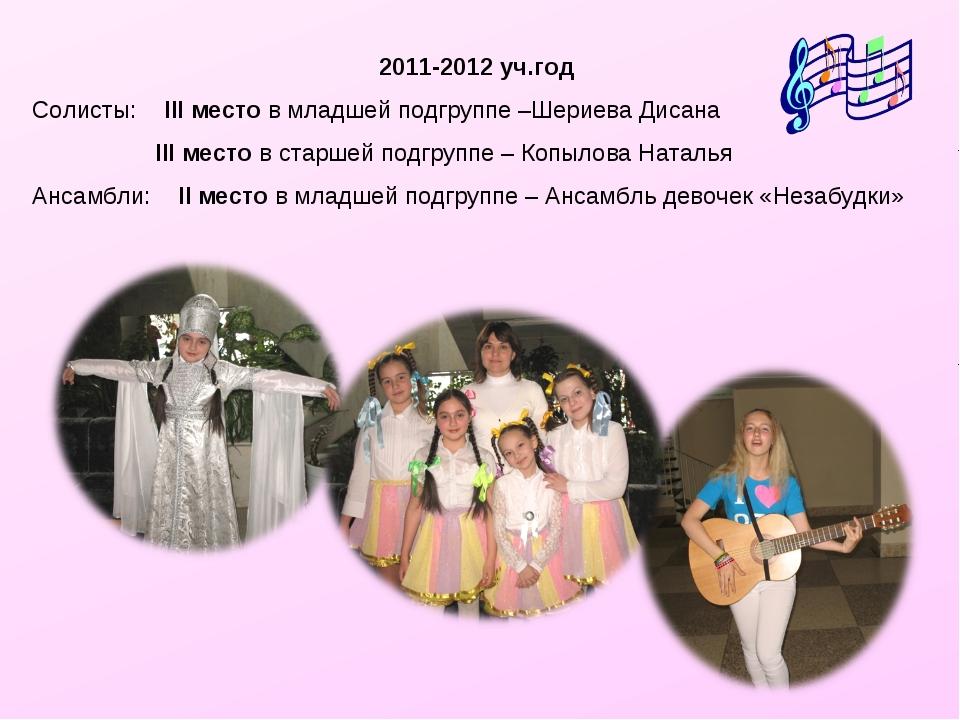 2011-2012 уч.год Солисты: III место в младшей подгруппе –Шериева Дисана  III...