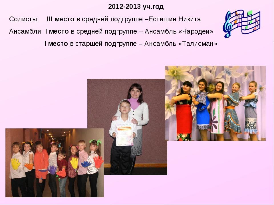 2012-2013 уч.год Солисты: III место в средней подгруппе –Естишин Никита Ансам...