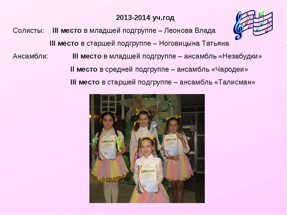 2013-2014 уч.год Солисты: III место в младшей подгруппе – Леонова Влада  II...