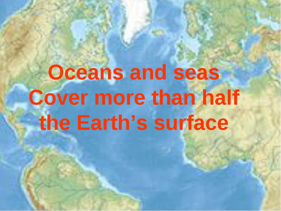 Oceans and seas Cover more than half the Earth's surface