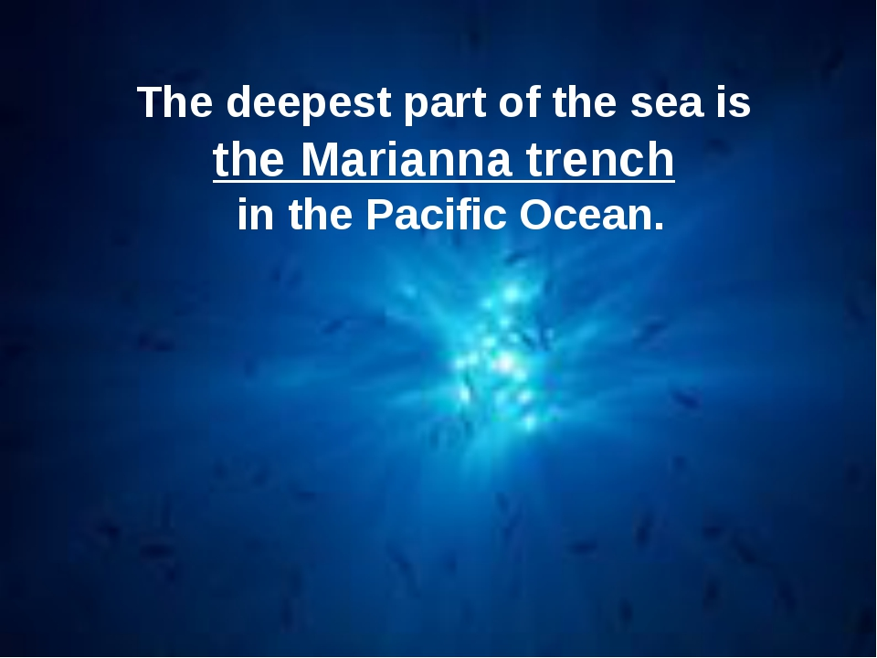 The deepest part of the sea is the Marianna trench in the Pacific Ocean.